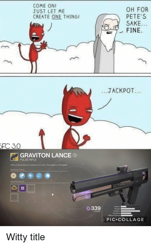 Destiny, Collage, and Space: COME ONI  JUST LET ME  CREATE ONE THINGI  OH FOR  PETE S  SAKE  .JACKPOT  FC 30  GRAVITON LANCE  Think of space-time as a tapestry on a loom. This weapon is the needle.  WEAPON MODS  斑  Impact  Stability  Reload Speed  O339  ATTACK  PIC COLLAGE Witty title