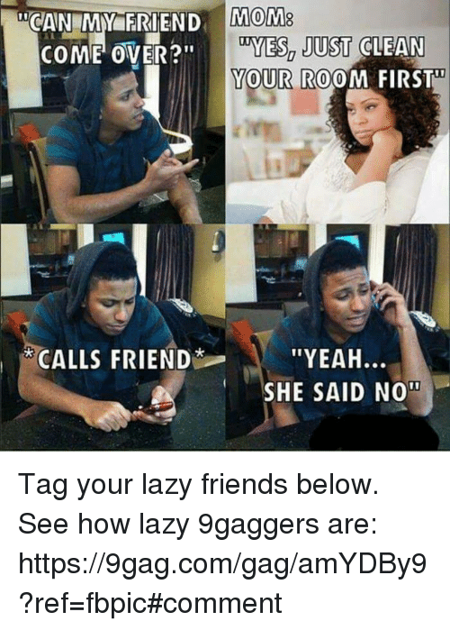 """9gag, Come Over, and Dank: COME OVER?""""  CALLS FRIEND  MOM8  DYES, JUST CLEAN  YOUR ROOM FIRST  ''YEAH  SHE SAID NOT Tag your lazy friends below. See how lazy 9gaggers are: https://9gag.com/gag/amYDBy9?ref=fbpic#comment"""