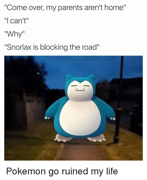 """Come Over, Funny, and Life: """"Come over, my parents aren't home""""  """"I can't""""  Why  """"Snorlax is blocking the road"""" Pokemon go ruined my life"""