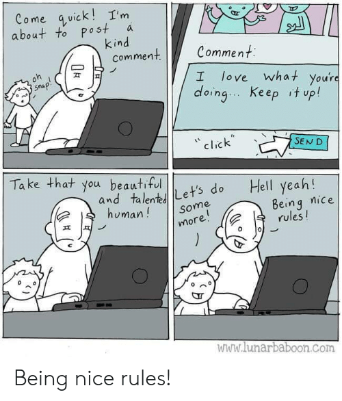Beautiful, Click, and Love: Come quick!I'm  about to post  kind  comment  a  Comment  oh  love what you're  doing Keep it up!  snap!  I  click  SEND  Take that you beautiful  Hell yeah!  and talentLet's do  human!  Being nice  rules!  Some  more!  www.lunarbaboon.com Being nice rules!