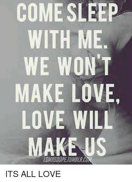 Come Sleep With Me We Wont Make Love Love Will Make Us