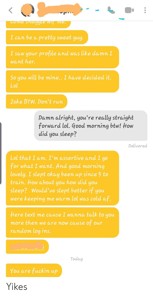 Af, Lol, and Run: Come staggre wIT mve  I can be a pretty sweet guy.  I saw your profile and was like damn I  want her.  will be mine.. I have decided it.  So you  Lol  Joke BTW.Don't run  Damn alright, you're really straight  forward lol. Good morning btw! Htow  did you sleep?  Delivered  Lol that I am. I'm assertive and I go  for what I want. And good morning  lovely. I slept okay been up since 5 to  train. How about  how did  you  you  sleep? Would' ve slept better if you  were keeping me warm lol was cold af.  Here text me cause I wanna talk to you  more then we are now cause of our  Tandom log ins.  Today  You are fuckin up Yikes