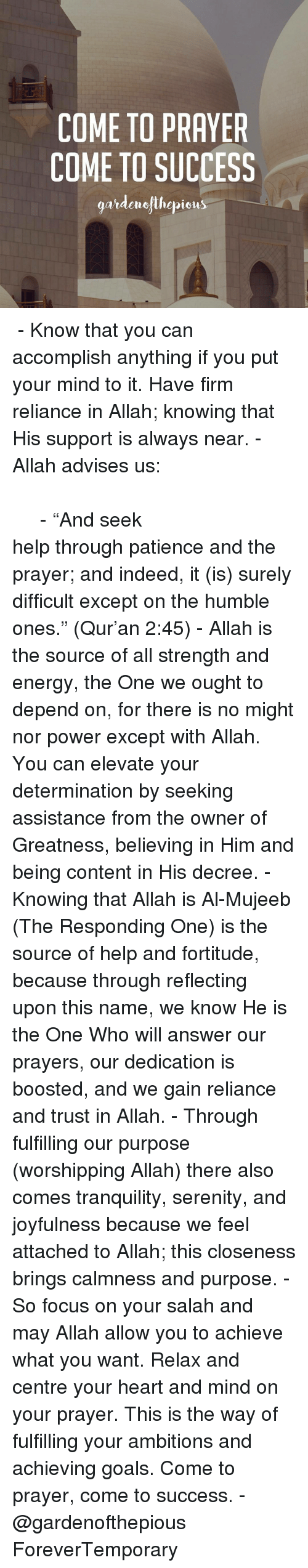 """Memes, Boost, and Humble: COME TO PRAYER  COME TO SUCCESS  gardenelihepieus ﷽ - Know that you can accomplish anything if you put your mind to it. Have firm reliance in Allah; knowing that His support is always near. - Allah advises us: وَاسْتَعِينُوا بِالصَّبْرِ وَالصَّلَاةِ وَإِنَّهَا لَكَبِيرَةٌ إِلَّا عَلَى الْخَاشِعِينَ - """"And seek help through patience and the prayer; and indeed, it (is) surely difficult except on the humble ones."""" (Qur'an 2:45) - Allah is the source of all strength and energy, the One we ought to depend on, for there is no might nor power except with Allah. You can elevate your determination by seeking assistance from the owner of Greatness, believing in Him and being content in His decree. - Knowing that Allah is Al-Mujeeb (The Responding One) is the source of help and fortitude, because through reflecting upon this name, we know He is the One Who will answer our prayers, our dedication is boosted, and we gain reliance and trust in Allah. - Through fulfilling our purpose (worshipping Allah) there also comes tranquility, serenity, and joyfulness because we feel attached to Allah; this closeness brings calmness and purpose. - So focus on your salah and may Allah allow you to achieve what you want. Relax and centre your heart and mind on your prayer. This is the way of fulfilling your ambitions and achieving goals. Come to prayer, come to success. - @gardenofthepious ForeverTemporary"""