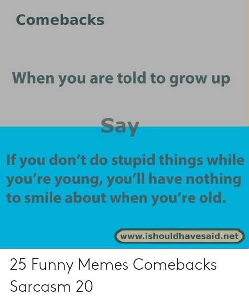 Comebacks When You Are Told to Grow Up Say if You Don't Do