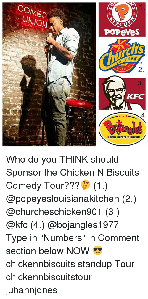 """Kfc, Memes, and Popeyes: COMED  UNION  POPeYes  HICKEN  TM  2.  3  AKFC  SINCE  4  Famous Chicken 'n Biscuits Who do you THINK should Sponsor the Chicken N Biscuits Comedy Tour???🤔 (1.) @popeyeslouisianakitchen (2.) @churcheschicken901 (3.) @kfc (4.) @bojangles1977 Type in """"Numbers"""" in Comment section below NOW!😎 chickennbiscuits standup Tour chickennbiscuitstour juhahnjones"""