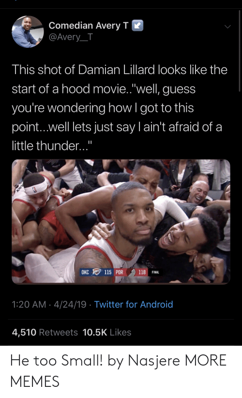 """Android, Dank, and Memes: Comedian Averv T K  @Avery_T  This shot of Damian Lillard looks like the  start of a hood movie.""""well, guess  you're wondering how l got to this  point...well lets just say l ain't afraid of a  little thunder...""""  OKC 115 POR 》) 118 FINAL  1:20 AM 4/24/19 Twitter for Android  4,510 Retweets 10.5K Likes He too Small! by Nasjere MORE MEMES"""
