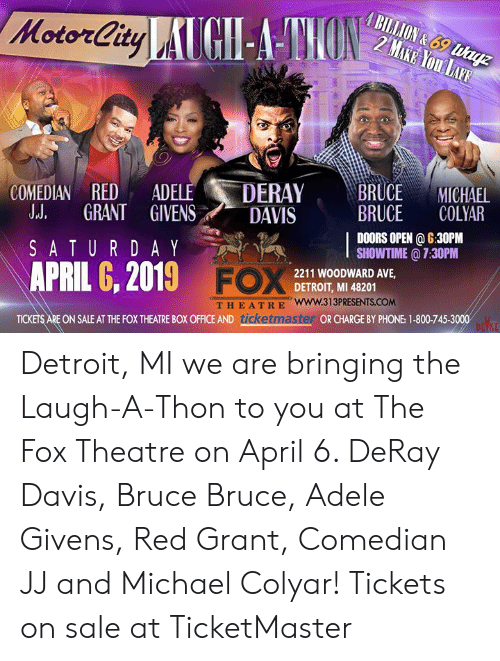 Adele, DeRay Davis, and Detroit: COMEDIAN RED ADE  LE DERAYBRUCEMICHAEL  LL GRANT GIVENS DAVIS  SATURDAY ,  APRIL 6, 2019 FC  BRUCE COLYAR  DOORS OPEN 6:30PM  SHOWTIME @ 7:30PM  2211 WOODWARD AVE,  DETROIT, MI 48201  THEATRE www.313PRESENTS.COM  ON SALE AT THE FOX THEATRE BOX OFFICE AND ticket  OR CHARGE BY PHONE: 1-800-745-3000 Detroit, MI we are bringing the Laugh-A-Thon to you at The Fox Theatre on April 6. DeRay Davis, Bruce Bruce, Adele Givens, Red Grant, Comedian JJ and Michael Colyar! Tickets on sale at TicketMaster