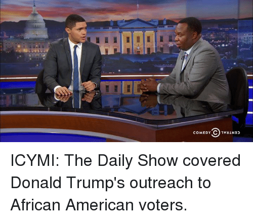 Dank, Donald Trump, and American: COMEDY C 1valNao ICYMI: The Daily Show covered Donald Trump's outreach to African American voters.