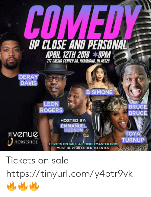 DeRay Davis, Memes, and Casino: COMEDY  UP CLOSE AND PERSONAL  TTI CASINO CENTER DR, HAMMOND, IN 45320  DERAY  DAVIS  B SIMONE  LEON  ROGERS  BRUCE  BRUCE  HOSTED BY  EMMANUEL  HUDSON  Venue  TOYA  TURNUP  HORSESHOE  TICKETS ON SALE AT TICKE  ASTER.COM  MUST BE 21 OR OLDER TO ENTER Tickets on sale https://tinyurl.com/y4ptr9vk 🔥🔥🔥