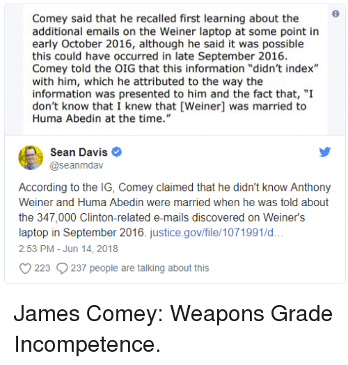 "Information, Justice, and Laptop: Comey said that he recalled first learning about the  additional emails on the Weiner laptop at some point in  early October 2016, although he said it was possible  this could have occurred in late September 2016.  Comey told the OIG that this information ""didn't index""  with him, which he attributed to the way the  information was presented to him and the fact that, ""I  don't know that I knew that [Weiner] was married to  Huma Abedin at the time.""  Sean Davis e  @seanmdav  According to the IG, Comey claimed that he didn't know Anthony  Weiner and Huma Abedin were married when he was told about  the 347,000 Clinton-related e-mails discovered on Weiner's  laptop in September 2016. justice.gov/file/1071991/d..  2:53 PM-Jun 14, 2018  223 237 people are talking about this"