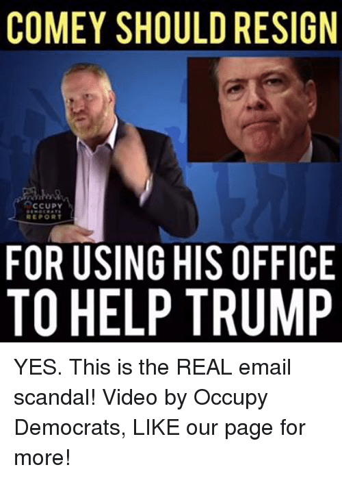 Memes, Videos, and Email: COMEY SHOULD RESIGN  Occupy  REPORT  FOR USING HIS OFFICE  TO HELP TRUMP YES. This is the REAL email scandal!  Video by Occupy Democrats, LIKE our page for more!