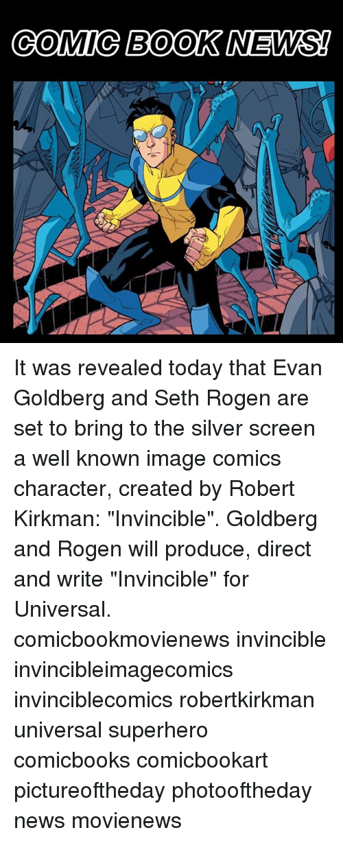 "Memes, News, and Seth Rogen: COMIC BOOK NEWS! It was revealed today that Evan Goldberg and Seth Rogen are set to bring to the silver screen a well known image comics character, created by Robert Kirkman: ""Invincible"". Goldberg and Rogen will produce, direct and write ""Invincible"" for Universal. comicbookmovienews invincible invincibleimagecomics invinciblecomics robertkirkman universal superhero comicbooks comicbookart pictureoftheday photooftheday news movienews"