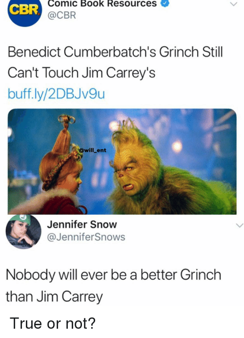The Grinch, Jim Carrey, and Memes: Comic Book Resources  CBR  @CBR  Benedict Cumberbatch's Grinch Still  Can't Touch Jim Carrey's  buff.ly/2DBJv9u  @will_ent  Jennifer Snow  @JenniferSnows  Nobody will ever be a better Grinch  than Jim Carrey True or not?