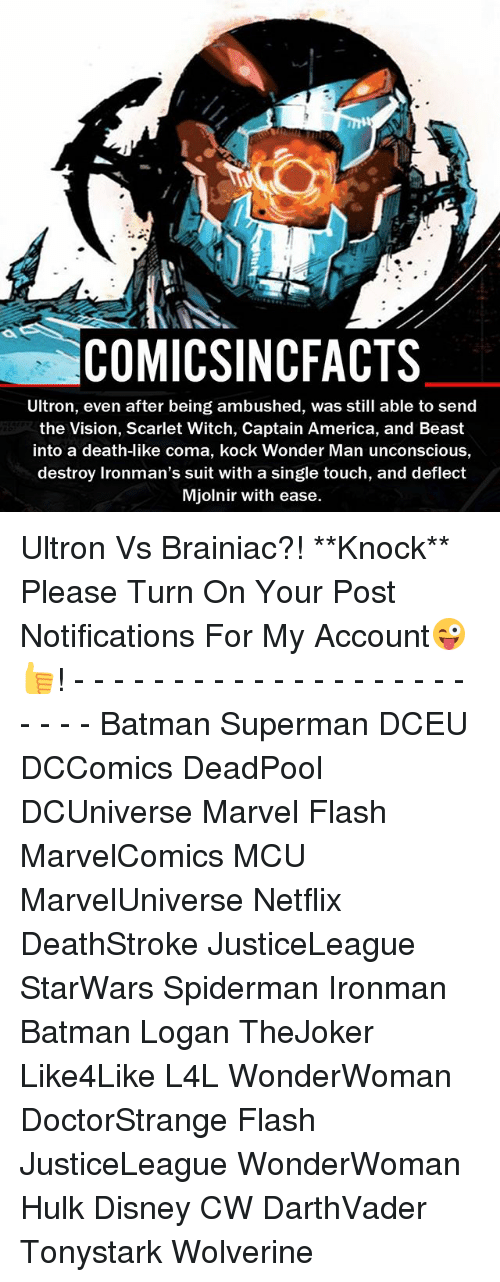 America, Batman, and Disney: COMIC SINCFACTS  Ultron, even after being ambushed, was still able to send  the Vision, Scarlet Witch, Captain America, and Beast  into a death-like coma, kock Wonder Man unconscious,  destroy Ironman's suit with a single touch, and deflect  Mjolnir with ease. Ultron Vs Brainiac?! **Knock** Please Turn On Your Post Notifications For My Account😜👍! - - - - - - - - - - - - - - - - - - - - - - - - Batman Superman DCEU DCComics DeadPool DCUniverse Marvel Flash MarvelComics MCU MarvelUniverse Netflix DeathStroke JusticeLeague StarWars Spiderman Ironman Batman Logan TheJoker Like4Like L4L WonderWoman DoctorStrange Flash JusticeLeague WonderWoman Hulk Disney CW DarthVader Tonystark Wolverine