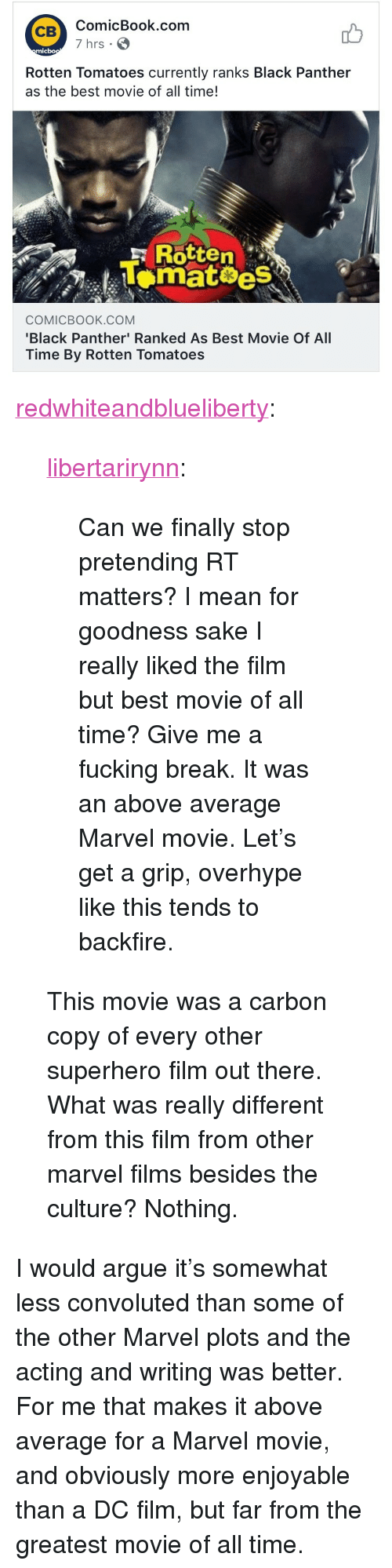 """Arguing, Fucking, and Superhero: ComicBook.com  7 hrs  CB  mic  Rotten Tomatoes currently ranks Black Panther  as the best movie of all time!  ,  F Rotten  Lomat es  COMICBOOK.cOM  Black Panther' Ranked As Best Movie Of All  Time By Rotten Tomatoes <p><a href=""""http://redwhiteandblueliberty.tumblr.com/post/171111797252/libertarirynn-can-we-finally-stop-pretending-rt"""" class=""""tumblr_blog"""">redwhiteandblueliberty</a>:</p>  <blockquote><p><a href=""""https://libertarirynn.tumblr.com/post/171111458004/can-we-finally-stop-pretending-rt-matters-i-mean"""" class=""""tumblr_blog"""">libertarirynn</a>:</p>  <blockquote><p>Can we finally stop pretending RT matters? I mean for goodness sake I really liked the film but best movie of all time? Give me a fucking break. It was an above average Marvel movie. Let's get a grip, overhype like this tends to backfire.</p></blockquote>  <p>This movie was a carbon copy of every other superhero film out there. What was really different from this film from other marvel films besides the culture? Nothing. </p></blockquote>  <p>I would argue it's somewhat less convoluted than some of the other Marvel plots and the acting and writing was better. For me that makes it above average for a Marvel movie, and obviously more enjoyable than a DC film, but far from the greatest movie of all time.</p>"""