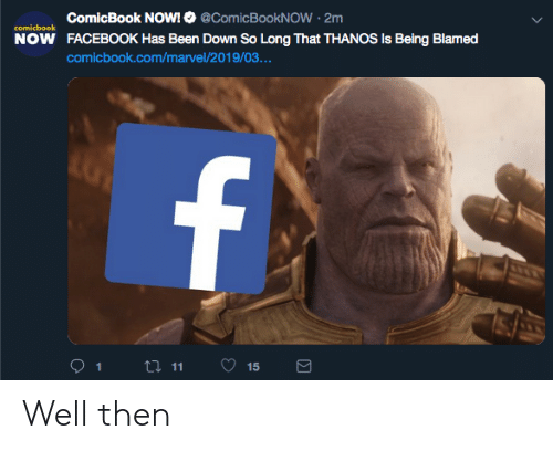 Facebook, Marvel, and Thanos: ComicBook NOW! @ComicBookNOW 2m  comicbook  NOW  FACEBOOK Has Been Down So Long That THANOS Is Being Blamed  comicbook.com/marvel/2019/03.  ..  1  11  15 Well then