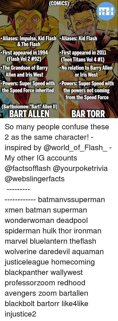 """Batman, Memes, and Superman: (COMICS)  .Aliases: Impulse, Kid Flash Aliases: Kid Flash  First appeared in 1994First appeared in 2011  .The Grandson of Barry  Powers: Super Speed with .Powers: Super Speed with  & The Flash  (Flash Vol 2 #92)  (Teen Titans Vol 4 #1)  No relation to Barry Allen  Allen and Iris West  or Iris West  the powers not coming  from the Speed Force  the Speed Force inherited  (Bartholomew """"Bart Allen II)  BART ALLEN  BAR TORR So many people confuse these 2 as the same character! - inspired by @world_of_Flash_ - My other IG accounts @factsofflash @yourpoketrivia @webslingerfacts ⠀⠀⠀⠀⠀⠀⠀⠀⠀⠀⠀⠀⠀⠀⠀⠀⠀⠀⠀⠀⠀⠀⠀⠀⠀⠀⠀⠀⠀⠀⠀⠀⠀⠀⠀⠀ ⠀⠀--------------------- batmanvssuperman xmen batman superman wonderwoman deadpool spiderman hulk thor ironman marvel bluelantern theflash wolverine daredevil aquaman justiceleague homecoming blackpanther wallywest professorzoom redhood avengers zoom bartallen blackbolt bartorr like4like injustice2"""