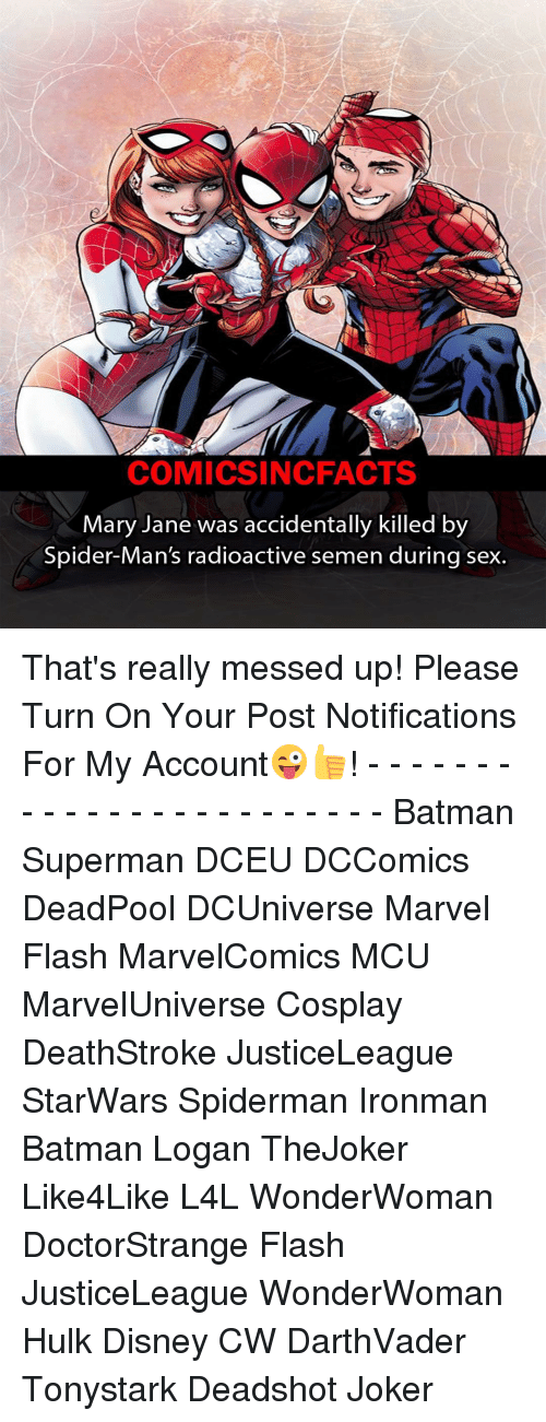 Memes, Deadpool, and Spiderman: COMICSIN CFACTS  Mary Jane was accidentally killed by  Spider-Man's radioactive semen during sex. That's really messed up! Please Turn On Your Post Notifications For My Account😜👍! - - - - - - - - - - - - - - - - - - - - - - - - Batman Superman DCEU DCComics DeadPool DCUniverse Marvel Flash MarvelComics MCU MarvelUniverse Cosplay DeathStroke JusticeLeague StarWars Spiderman Ironman Batman Logan TheJoker Like4Like L4L WonderWoman DoctorStrange Flash JusticeLeague WonderWoman Hulk Disney CW DarthVader Tonystark Deadshot Joker