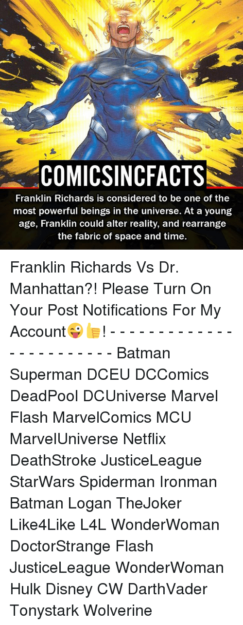Batman, Disney, and Memes: COMICSINCFACTS  Franklin Richards is considered to be one of the  most powerful beings in the universe. At a young  age, Franklin could alter reality, and rearrange  the fabric of space and time. Franklin Richards Vs Dr. Manhattan?! Please Turn On Your Post Notifications For My Account😜👍! - - - - - - - - - - - - - - - - - - - - - - - - Batman Superman DCEU DCComics DeadPool DCUniverse Marvel Flash MarvelComics MCU MarvelUniverse Netflix DeathStroke JusticeLeague StarWars Spiderman Ironman Batman Logan TheJoker Like4Like L4L WonderWoman DoctorStrange Flash JusticeLeague WonderWoman Hulk Disney CW DarthVader Tonystark Wolverine