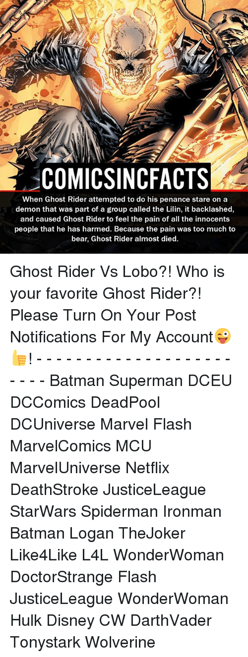 Batman, Disney, and Ghost Rider : COMICSINCFACTS  When Ghost Rider attempted to do his penance stare on a  demon that was part of a group called the Lilin, it backlashed,  and caused Ghost Rider to feel the pain of all the innocents  people that he has harmed. Because the pain was too much to  bear, Ghost Rider almost died. Ghost Rider Vs Lobo?! Who is your favorite Ghost Rider?! Please Turn On Your Post Notifications For My Account😜👍! - - - - - - - - - - - - - - - - - - - - - - - - Batman Superman DCEU DCComics DeadPool DCUniverse Marvel Flash MarvelComics MCU MarvelUniverse Netflix DeathStroke JusticeLeague StarWars Spiderman Ironman Batman Logan TheJoker Like4Like L4L WonderWoman DoctorStrange Flash JusticeLeague WonderWoman Hulk Disney CW DarthVader Tonystark Wolverine
