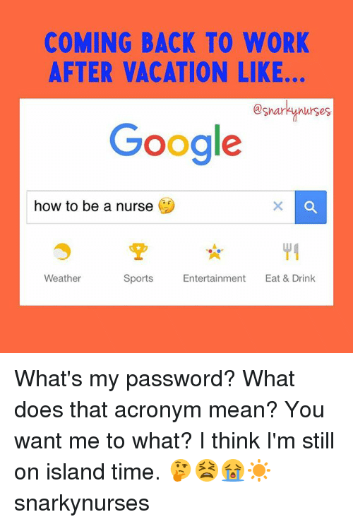 Google, Memes, and Sports: COMING BACK TO WORK  AFTER VACATION LIKE..  @snar  Google  how to be a nurse  Sports  Entertainment  Eat & Drink  Weather What's my password? What does that acronym mean? You want me to what? I think I'm still on island time. 🤔😫😭☀️ snarkynurses