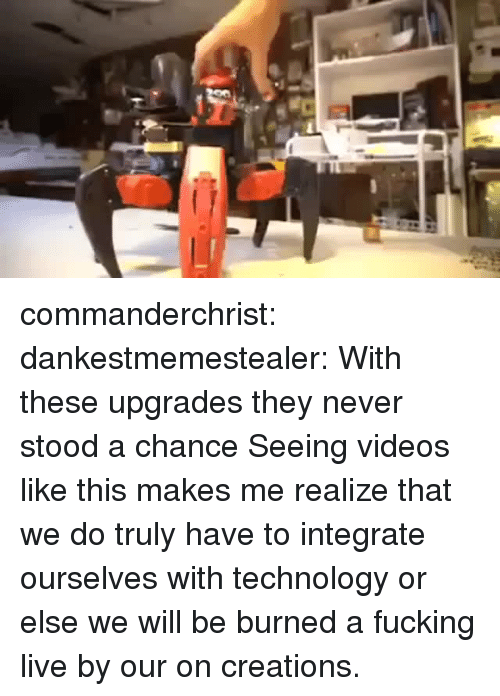 Fucking, Target, and Tumblr: commanderchrist: dankestmemestealer: With these upgrades they never stood a chance Seeing videos like this makes me realize that we do truly have to integrate ourselves with technology or else we will be burned a fucking live by our on creations.
