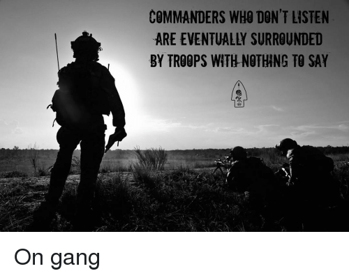 Memes, Gang, and 🤖: COMMANDERS WHO DON'T LISTEN  ARE EVENTUALLY SURROUNDED  BY TROOPS WITH NOTHING TO SAY On gang