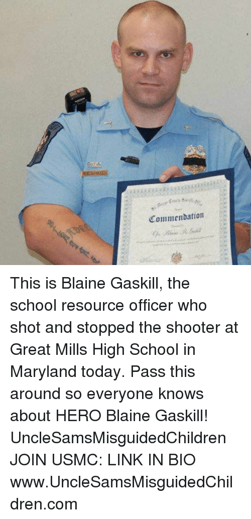 Memes, School, and Link: Commendation This is Blaine Gaskill, the school resource officer who shot and stopped the shooter at Great Mills High School in Maryland today. Pass this around so everyone knows about HERO Blaine Gaskill! UncleSamsMisguidedChildren JOIN USMC: LINK IN BIO www.UncleSamsMisguidedChildren.com