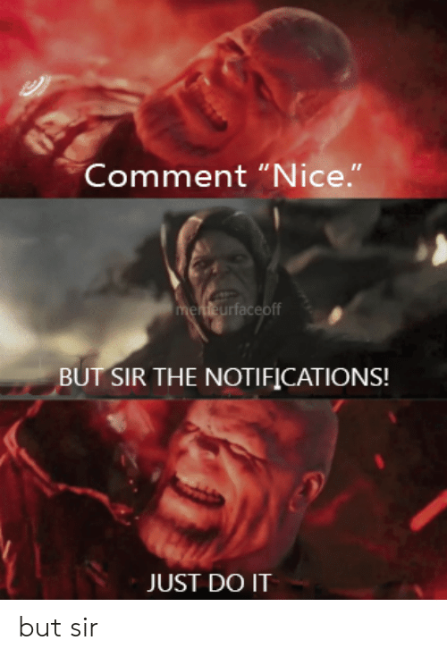 """Just Do It, Dank Memes, and Nice: Comment """"Nice.""""  menteurfaceoff  BUT SIR THE NOTIFICATIONS!  JUST DO IT but sir"""