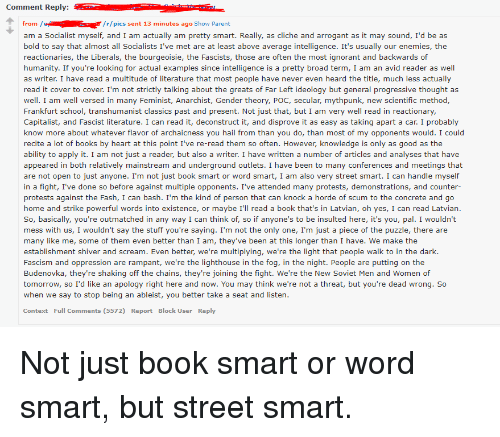 Books, Ignorant, and School: Comment Reply:  from/r/pics sent 13 minutes ago Show Parent  am a Socialist myself, and I am actually am pretty smart. Really, as cliche and arrogant as it may sound, I'd be as  bold to say that almost all Socialists I've met are at least above average intelligence. It's usually our enemies, the  reactionaries, the Liberals, the bourgeoisie, the Fascists, those are often the most ignorant and backwards of  humanity. If you're looking for actual examples since intelligence is a pretty broad term, I am an avid reader as well  as writer. I have read a multitude of literature that most people have never even heard the title, much less actually  read it cover to cover. I'm not strictly talking about the greats of Far Left ideology but general progressive thought as  well. I am well versed in many Feminist, Anarchist, Gender theory, POC, secular, mythpunk, new scientific method  Frankfurt school, transhumanist classics past and present. Not just that, but I am very well read in reactionary,  Capitalist, and Fascist literature. I can read it, deconstruct it, and disprove it as easy as taking apart a car. I probably  know more about whatever flavor of archaicness you hail from than you do, than most of my opponents would. I could  recite a lot of books by heart at this point I've re-read them so often. However, knowledge is only as good as the  ability to apply it. I am not just a reader, but also a writer. I have written a number of articles and analyses that have  appeared in both relatively mainstream and underground outlets. I have been to many conferences and meetings that  are not open to just anyone. I'm not just book smart or word smart, I am also very street smart. I can handle myself  in a fight, I've done so before against multiple opponents. I've attended many protests, demonstrations, and counter-  protests against the Fash, I can bash. I'm the kind of person that can knock a horde of scum to the concrete and go  home and strike pow