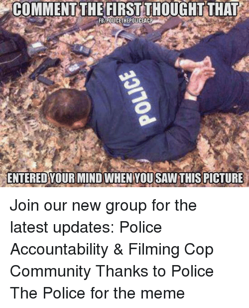 Community, Meme, and Memes: COMMENT THE FIRST THOUGHT THAT  FBYPOLICETHEPOLICEACP  ENTERED YOUR MIND WHEN YOUSAW THIS PICTURE Join our new group for the latest updates:  Police Accountability & Filming Cop Community Thanks to Police The Police for the meme