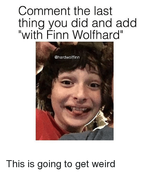 "Memes, 🤖, and Add: Comment the last  thing you did and add  ""with Finn Wolfhard""  @hardwolffinn This is going to get weird"
