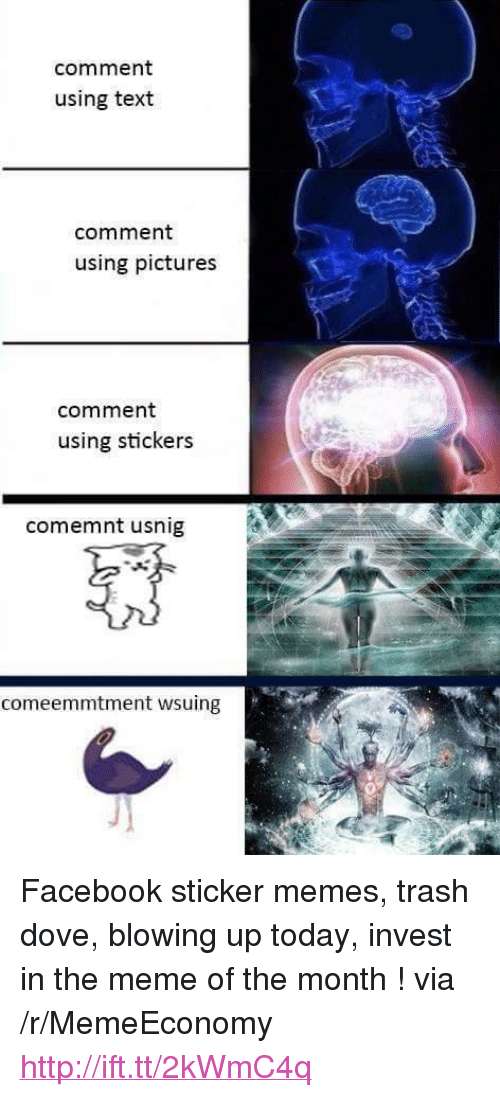 """Dove, Facebook, and Meme: comment  using text  comment  using pictures  comment  using stickers  comemnt usnig  comeemmtment wsuing <p>Facebook sticker memes, trash dove, blowing up today, invest in the meme of the month ! via /r/MemeEconomy <a href=""""http://ift.tt/2kWmC4q"""">http://ift.tt/2kWmC4q</a></p>"""