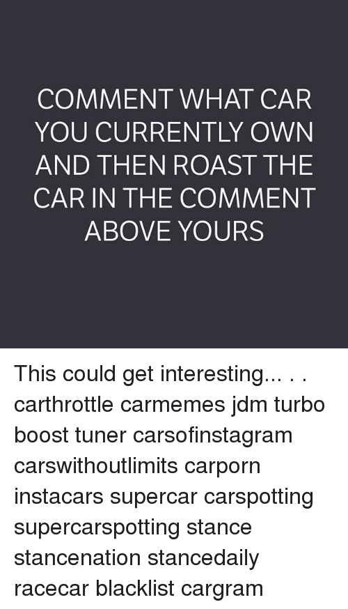 Memes, Roast, and Boost: COMMENT WHAT CAR  YOU CURRENTLY OWN  AND THEN ROAST THE  CAR IN THE COMMENT  ABOVE YOURS This could get interesting... . . carthrottle carmemes jdm turbo boost tuner carsofinstagram carswithoutlimits carporn instacars supercar carspotting supercarspotting stance stancenation stancedaily racecar blacklist cargram