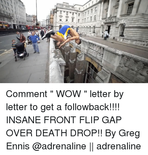 """Memes, Wow, and Death: Comment """" WOW """" letter by letter to get a followback!!!! INSANE FRONT FLIP GAP OVER DEATH DROP!! By Greg Ennis @adrenaline 