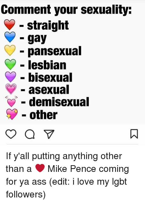 Memes, Bisexual, and 🤖: Comment your sexuality:  straight  gay  pansexual  lesbian  bisexual  asexual  demisexual  other If y'all putting anything other than a ❤️ Mike Pence coming for ya ass (edit: i love my lgbt followers)