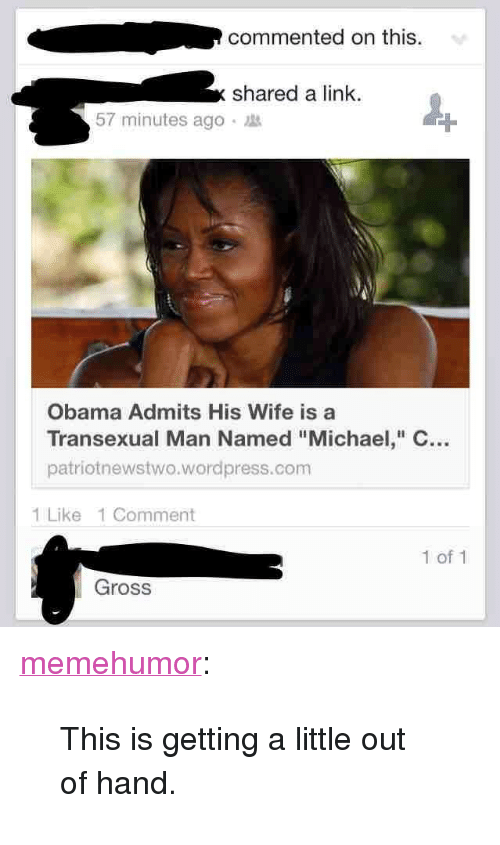 "Obama, Tumblr, and Blog: commented on this  shared a link.  57 minutes ago  Obama Admits His Wife is a  Transexual Man Named""Michael, C  patriotnewstwo.wordpress.com  1 Like 1 Comment  1 of 1  Gross <p><a href=""http://memehumor.net/post/167153807168/this-is-getting-a-little-out-of-hand"" class=""tumblr_blog"">memehumor</a>:</p>  <blockquote><p>This is getting a little out of hand.</p></blockquote>"