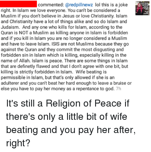 God, Isis, and Jesus: commented:  (@redpillnewz  lol  this  is  a  joke  right. In Islam we love everyone. You can't be considered a  Muslim if you don't believe in Jesus or love Christianity. Islam  and Christianity have a lot of things alike and so do Islam and  Judaism. And any one who kills for Islam, according to the  Quran is NOT a Muslim as killing anyone in Islam is forbidden  and if you kill in Islam you are no longer considered a Muslim  and have to leave Islam. ISIS are not Muslims because they go  against the Quran and they commit the most disgusting and  forbidden sin in Islam which is killing, especially killing in the  name of Allah. Islam is peace. There are some things in Islam  that are definetly flawed and that I don't agree with one bit, but  killing is strictly forbidden in Islam. Wife beating is  permissible in Islam, but that's only allowed if she is an  adulterer and you can't beat her hard enough to leave a bruise or  else you have to pay her money as a repentance to god. 7h It's still a Religion of Peace if there's only a little bit of wife beating and you pay her after, right?