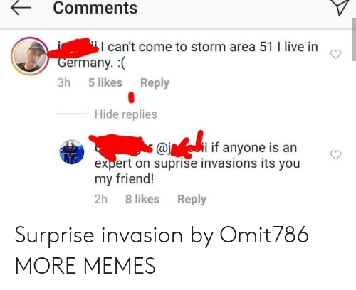 Dank, Memes, and Target: Comments  can't come to storm area 51 I live in  Germany.  Reply  3h 5 likes  Hide replies  s @ii if anyone is an  expert on suprise invasions its you  my friend!  2h 8 likes  Reply Surprise invasion by Omit786 MORE MEMES