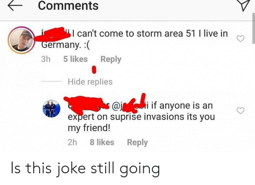Germany, Live, and Area 51: Comments  I can't come to storm area 51 I live in  Germany. (  Reply  3h  5 likes  Hide replies  i if anyone is an  @j  expert on suprise invasions its you  my friend!  2h  8 likes  Reply Is this joke still going