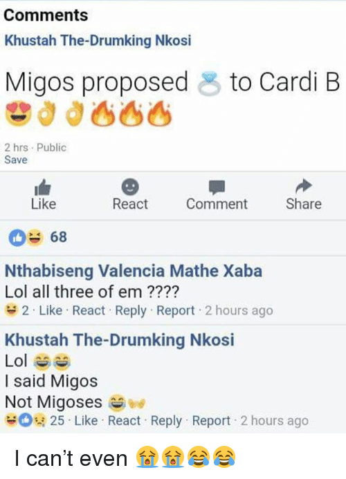 Funny, Lol, and Migos: Comments  Khustah The-Drumking Nkosi  Migos proposed  to Cardi B  2 hrs Public  Save  Like  React  Comment  Share  68  Nthabiseng Valencia Mathe Xaba  Lol all three of em ????  2-Like . React . Reply . Report . 2 hours ago  Khustah The-Drumking Nkosi  Lol ^^  I said Migos  Not Migoses  뮤 25 . Like . React . Reply-Report . 2 hours ago I can't even 😭😭😂😂