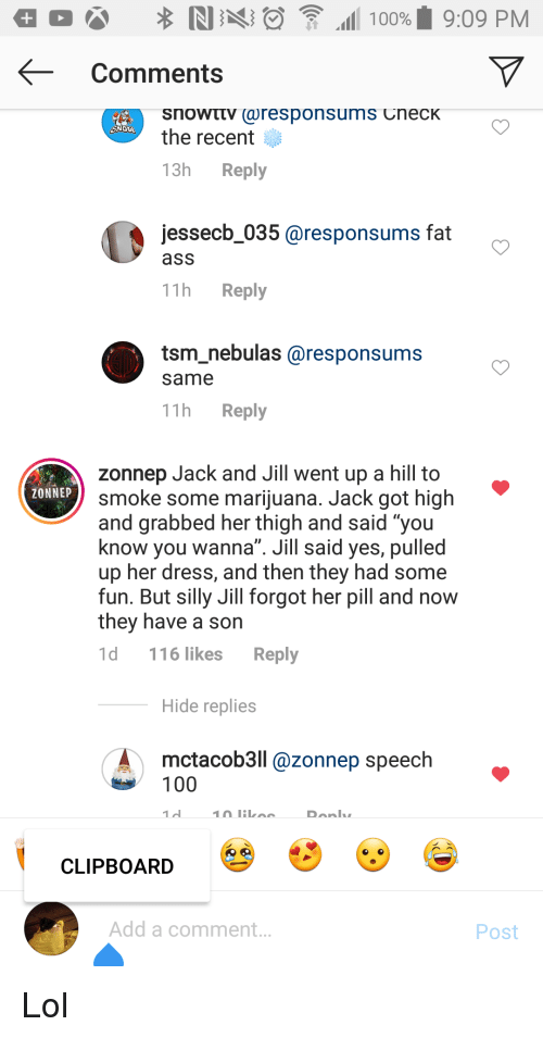 "Ass, Fat Ass, and Lol: -Comments  the recent  13h Reply  jessecb_035 @responsums fat  ass  11h Reply  tsm_nebulas @responsums  same  11h Reply  zonnep Jack and Jill went up a hill to  smoke some marijuana. Jack got high  and grabbed her thigh and said ""you  know you wanna"". Jill said yes, pulled  up her dress, and then they had some  fun. But silly Jill forgot her pil and now  they have a son  1d 116 likes Reply  ZONNEP  Hide replies  mctacob3ll @zonnep speech  CLIPBOARD  Add a comment.  Post"