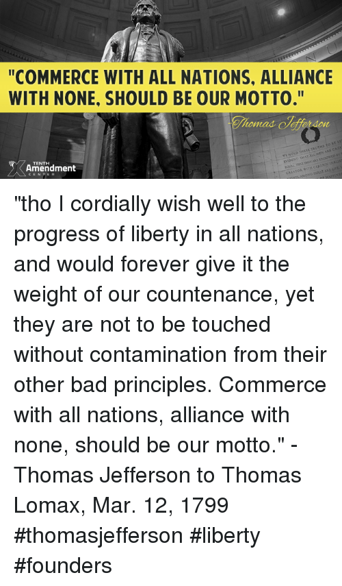 """Memes, Thomas Jefferson, and 🤖: """"COMMERCE WITH ALL NATIONS. ALLIANCE  WITH NONE, SHOULD BE OUR MOTTO.""""  tomad  INT THAT  VNA  TENTH  Amendment  TOR """"tho I cordially wish well to the progress of liberty in all nations, and would forever give it the weight of our countenance, yet they are not to be touched without contamination from their other bad principles. Commerce with all nations, alliance with none, should be our motto."""" -Thomas Jefferson to Thomas Lomax, Mar. 12, 1799  #thomasjefferson #liberty #founders"""