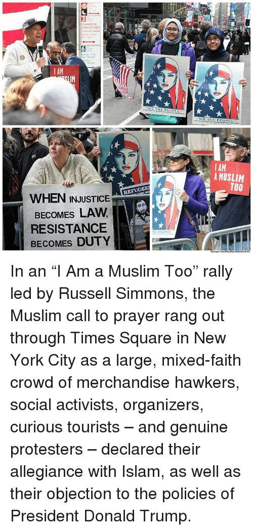 """Donald Trump, Memes, and Muslim: COMMERCIAL  VEHICLES ONL  AM  WHEN INJUSTICE  BECOMES LAW  RESISTANCE  BECOMES DUTY  WE THE PIOPLE  REFUGEES  PEOPLE  WE THE PEOPLE  I AM  A MUSLIM  TOO In an """"I Am a Muslim Too"""" rally led by Russell Simmons, the Muslim call to prayer rang out through Times Square in New York City as a large, mixed-faith crowd of merchandise hawkers, social activists, organizers, curious tourists – and genuine protesters – declared their allegiance with Islam, as well as their objection to the policies of President Donald Trump."""