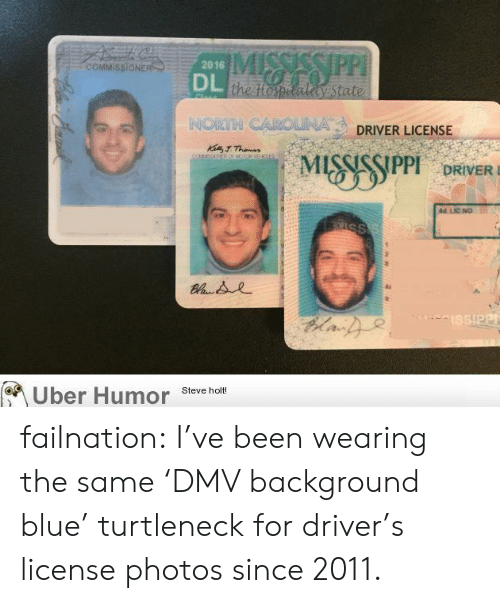 Dmv, Tumblr, and Uber: COMMISSIONE  2016  the topetaly State  NORTH CAROLINA  DRIVER LICENSE  DRIVERD  id LIC NO  Uber Humor sevche  Steve holt! failnation:  I've been wearing the same 'DMV background blue' turtleneck for driver's license photos since 2011.