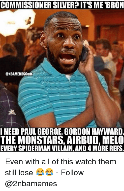 Gordon Hayward, Nba, and Paul George: COMMISSIONER SILVERPIT'S ME BRON  @NBAMEMESGoat  INEED PAUL GEORGE GORDON HAYWARD  THE MONSTARS, AIRBUD, MELO  EVERY SPIDERMAN VILLAIN, AND 4 MORE REFS Even with all of this watch them still lose 😂😂 - Follow @2nbamemes