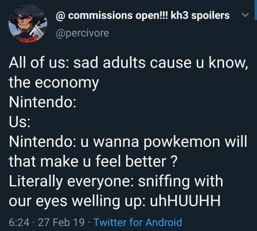 Android, Nintendo, and Twitter: @ commissions open!! kh3 spoilers v  @percivore  All of us: sad adults cause u know,  the economy  Nintendo:  Nintendo: u wanna powkemon will  that make u feel better?  Literally everyone: sniffing with  our eyes welling up: uhHUUHH  6:24 27 Feb 19 Twitter for Android