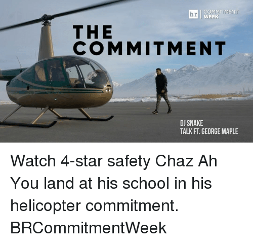 Sports, Helicopter, and The Commitments: COMMITMENT  WEEK  THE  COMMITMENT  DJ SNAKE  TALK FT GEORGE MAPLE Watch 4-star safety Chaz Ah You land at his school in his helicopter commitment. BRCommitmentWeek