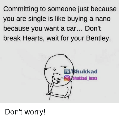 Memes, Bentley, and Break: Committing to someone just because  you are single is like buying a nano  because you want a car  Don't  break Hearts, wait for your Bentley.  fb IIBhukkad  Onhukkad insta Don't worry!