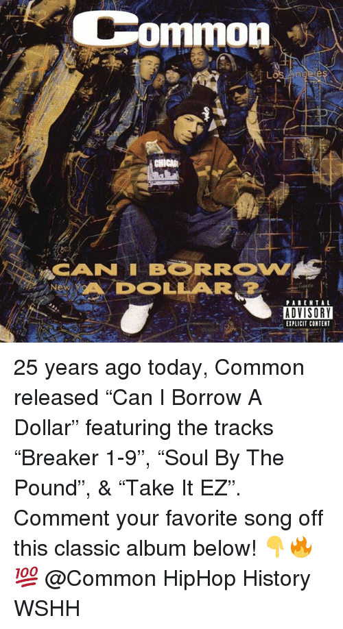"""Memes, Wshh, and Common: Common  CANNI BORROW  DOLLAR  ADVISORY  EXPLICIT CONTENT 25 years ago today, Common released """"Can I Borrow A Dollar"""" featuring the tracks """"Breaker 1-9"""", """"Soul By The Pound"""", & """"Take It EZ"""". Comment your favorite song off this classic album below! 👇🔥💯 @Common HipHop History WSHH"""